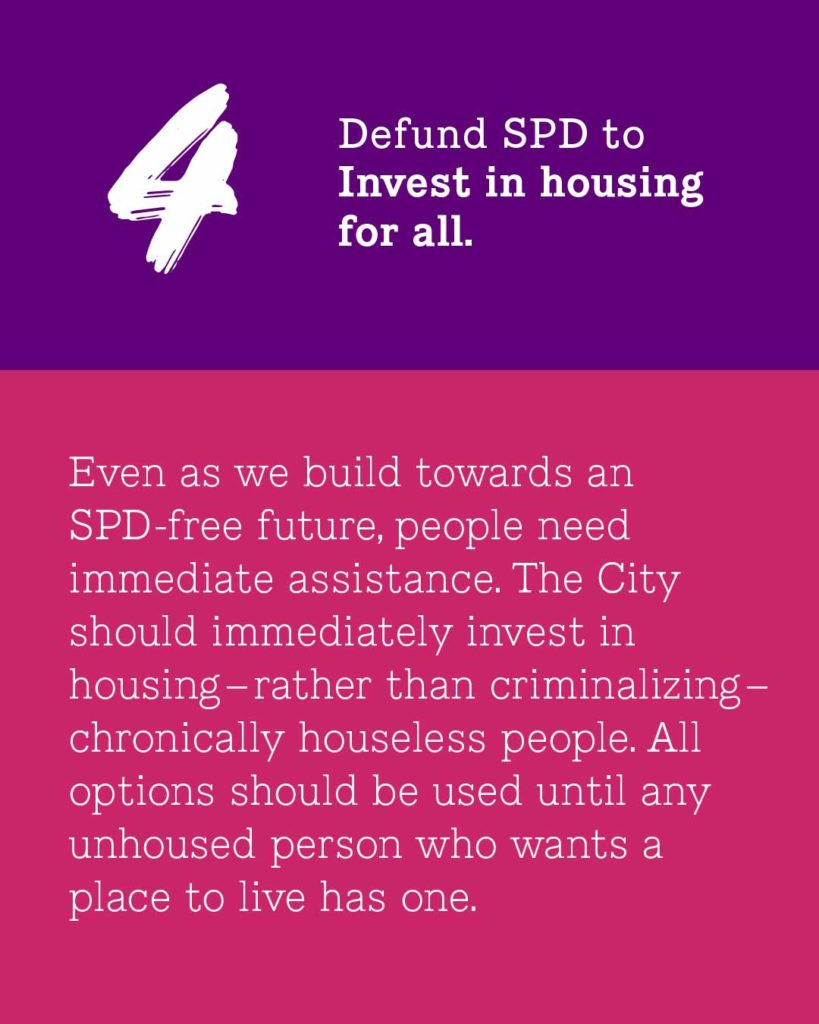 Purple and hot pink background, white text. 4 in top left corner. Text reads: 4- Defund SPD to Invest in housing for all Even as we build towards an SPD-free future, people need immediate assistance. The City should immediately invest in housing - rather than criminalizing - chronically houseless people. All options should be used until any unhoused person who wants a place to live has one.