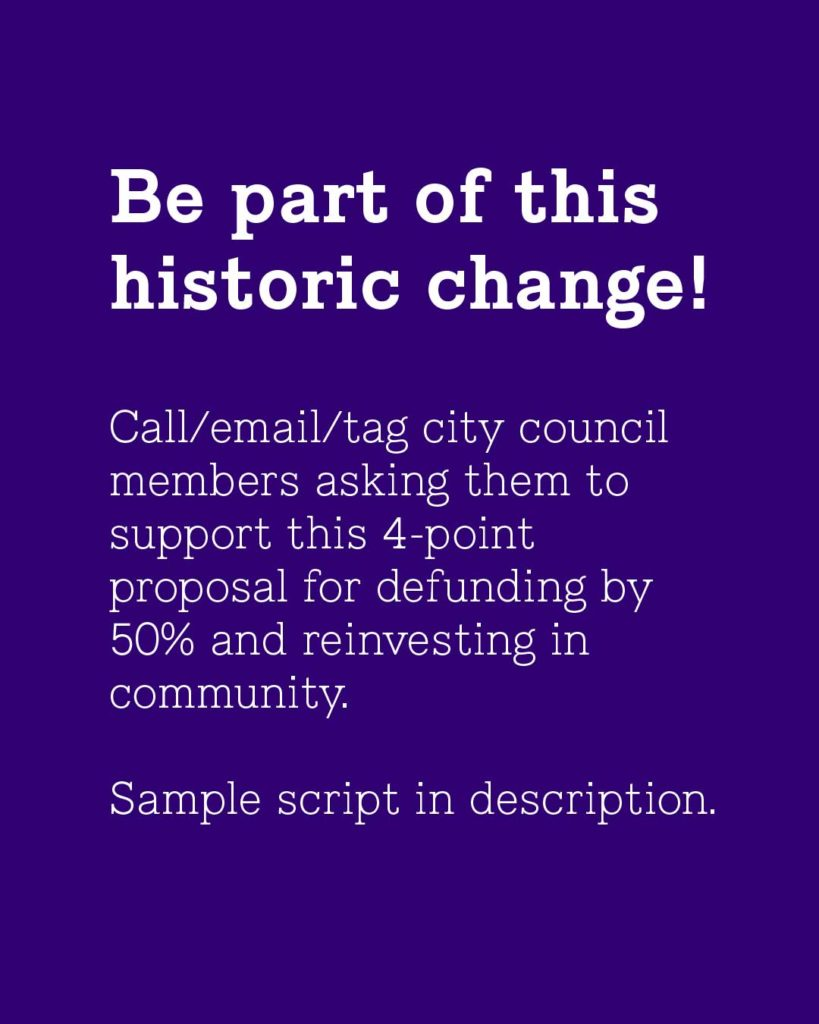 Purple background, white text reading: Be part of this historic change! Call/email/tag city council members asking them to support this 4-point proposal for defunding by 50% and reinvesting in community. Sample script in description.